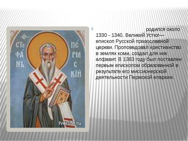 Стефа́н Пе́рмский родился около 1330 - 1340, Великий Устюг— епископ Русской...