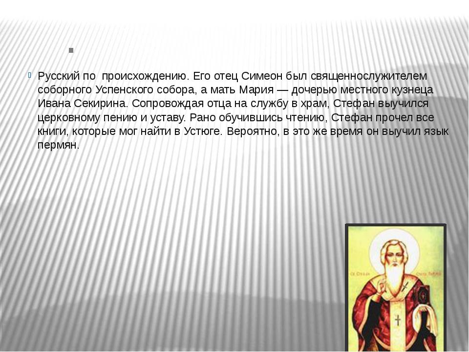 . Русский по происхождению. Его отец Симеон был священнослужителем соборного...