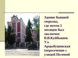 Здание бывшей тюрьмы, где почти 5 месяцев был заключен В.В.Куйбышев. Ул. Арцы