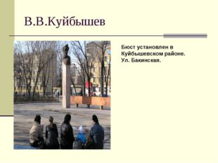 В.В.Куйбышев Бюст установлен в Куйбышевском районе. Ул. Бакинская.
