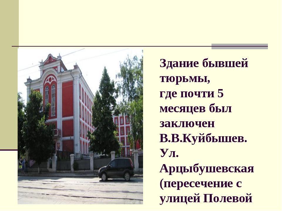 Здание бывшей тюрьмы, где почти 5 месяцев был заключен В.В.Куйбышев. Ул. Арцы...