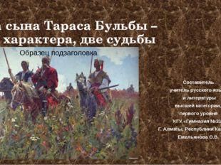 Два сына Тараса Бульбы – два характера, две судьбы Составитель учитель русско