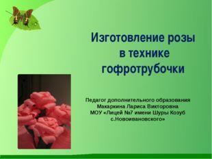Изготовление розы в технике гофротрубочки Педагог дополнительного образования
