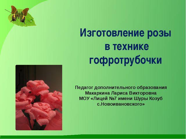Изготовление розы в технике гофротрубочки Педагог дополнительного образования...