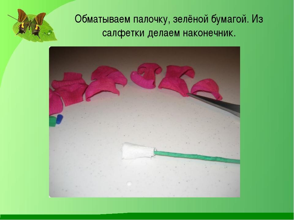 Обматываем палочку, зелёной бумагой. Из салфетки делаем наконечник.