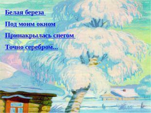 Белая береза Под моим окном Принакрылась снегом Точно серебром...