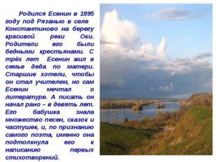 Родился Есенин в 1895 году под Рязанью в селе Константиново на берегу красив