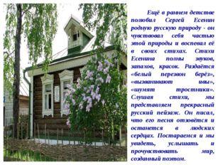 Ещё в раннем детстве полюбил Сергей Есенин родную русскую природу - он чувст