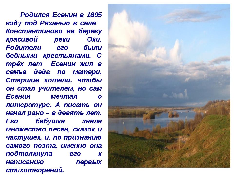 Родился Есенин в 1895 году под Рязанью в селе Константиново на берегу красив...