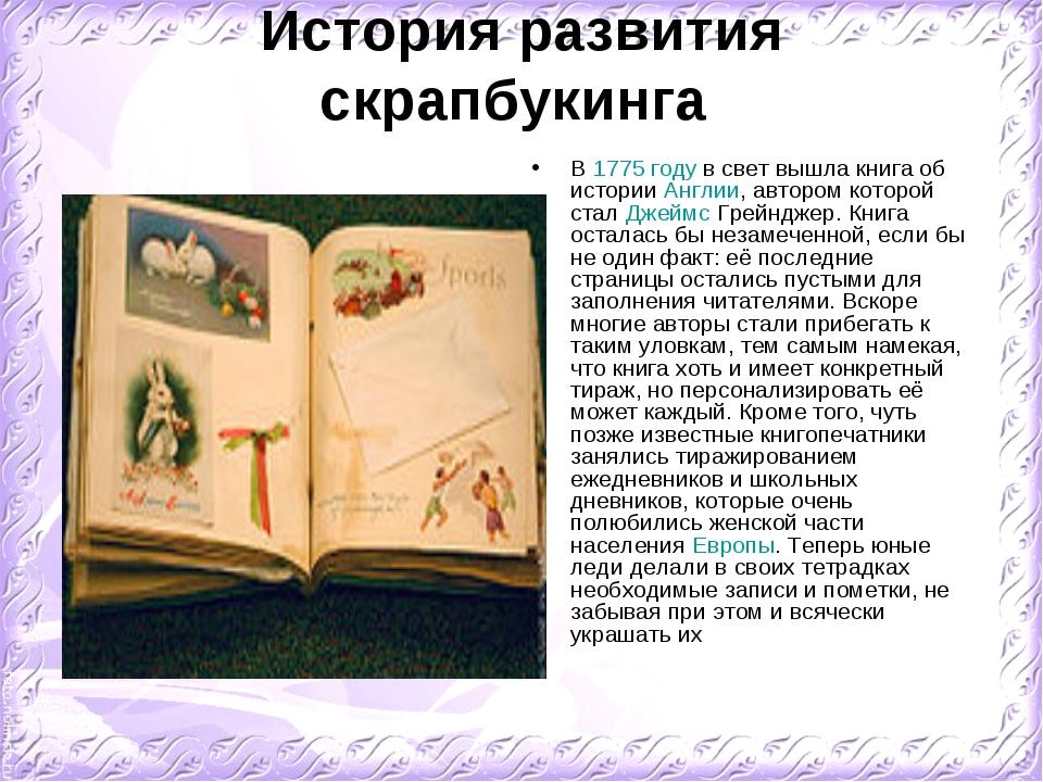 История развития скрапбукинга В 1775году в свет вышла книга об истории Англи...