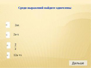 Среди выражений найдите одночлены 2ax 2a-x 12a +x