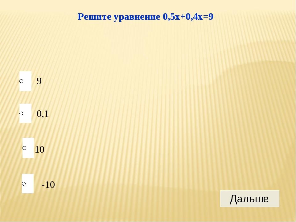 10 0,1 -10 9 Решите уравнение 0,5x+0,4x=9