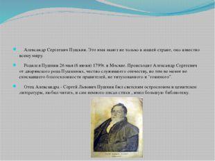 Александр Сергеевич Пушкин. Это имя знают не только в нашей стране, оно изве