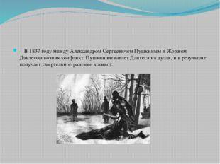 В 1837 году между Александром Сергеевичем Пушкиным и Жоржем Дантесом возник