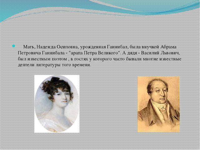 Мать, Надежда Осиповна, урожденная Ганнибал, была внучкой Абрама Петровича Г...