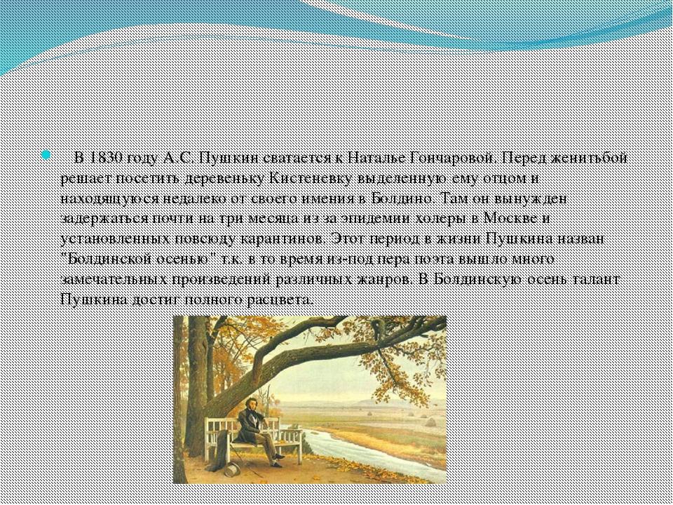 В 1830 году А.С. Пушкин сватается к Наталье Гончаровой. Перед женитьбой реша...