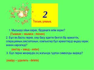 2 1. Мысыққа ойын керек, бірдеңеге өлім керек? (Тышқан – мышка - mouse) 2. Бұ