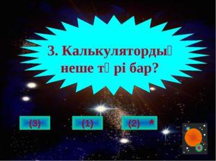 (3) 3. Калькулятордың неше түрі бар? (1) (2) *
