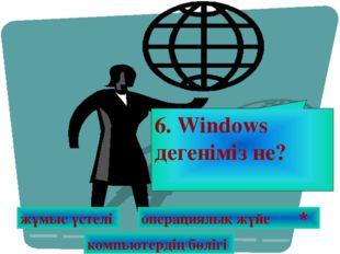 6. Windows дегеніміз не? жұмыс үстелі операциялық жүйе * компьютердің бөлігі