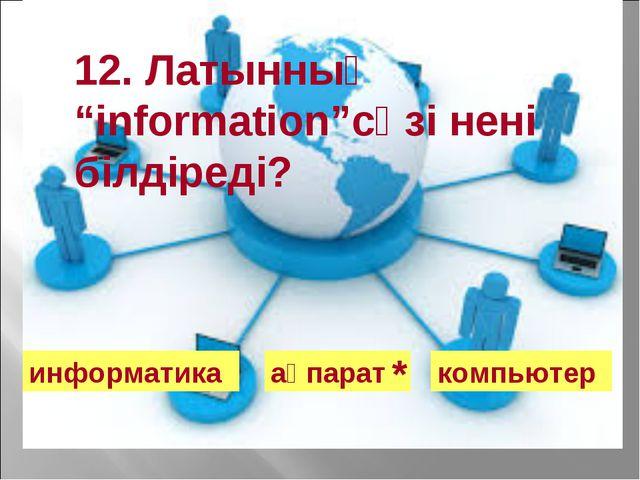 """12. Латынның """"information""""сөзі нені білдіреді? информатика ақпарат компьютер *"""