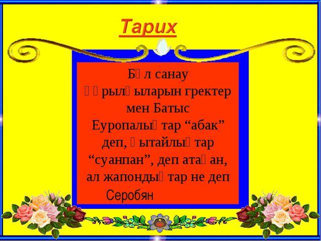 """Бұл санау құрылғыларын гректер мен Батыс Еуропалықтар """"абак"""" деп, қытайлықтар..."""
