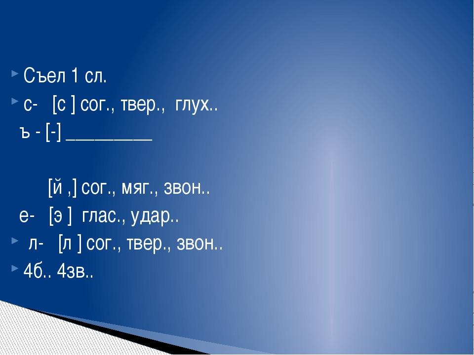 Съел 1 сл. с- [с ] сог., твер., глух.. ъ - [-] _________ [й ,] сог., мяг., зв...