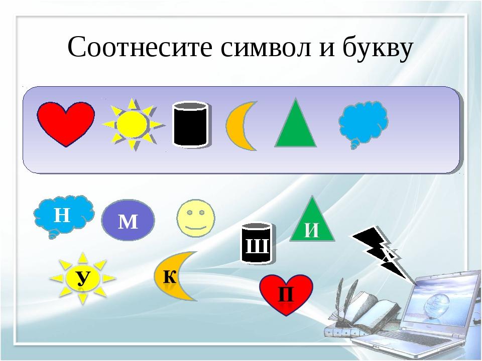 Соотнесите символ и букву Ш Н М Х