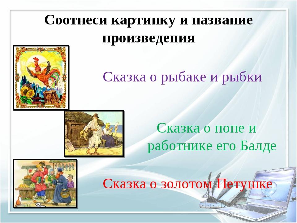 Соотнеси картинку и название произведения Сказка о золотом Петушке Сказка о р...
