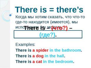 There is = there's Когда мы хотим сказать, что что-то где-то находится (имеет