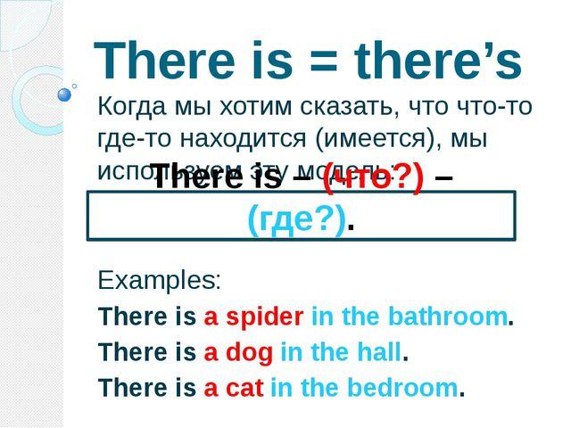 There is = there's Когда мы хотим сказать, что что-то где-то находится (имеет...