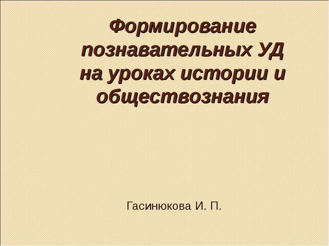 Формирование познавательных УД на уроках истории и обществознания Гасинюкова...