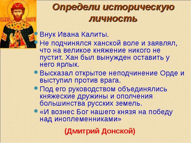 Определи историческую личность Внук Ивана Калиты. Не подчинялся ханской воле...