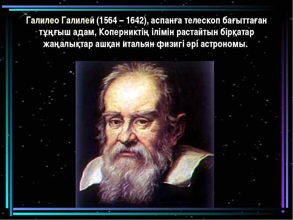 Галилео Галилей (1564 – 1642), аспанға телескоп бағыттаған тұңғыш адам, Копер...