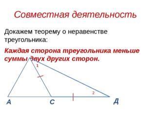 Совместная деятельность Докажем теорему о неравенстве треугольника: Каждая ст