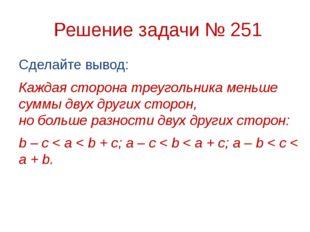 Решение задачи № 251 Сделайте вывод: Каждая сторона треугольника меньше сумм