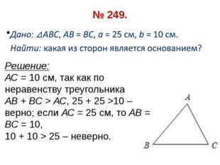 № 249. Решение: АС = 10 см, так как по неравенству треугольника АВ + ВС > АС,
