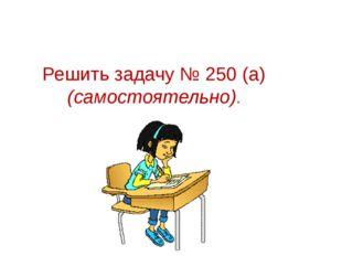 Решить задачу № 250 (а) (самостоятельно).