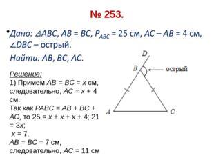 № 253. Решение: 1) Примем АВ = ВС = х см, следовательно, АС = х + 4 см. Так к