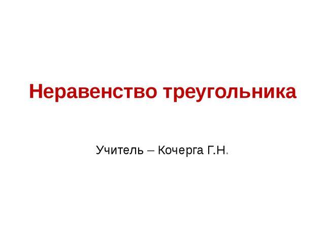 Неравенство треугольника Учитель – Кочерга Г.Н.