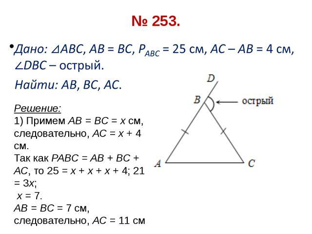 № 253. Решение: 1) Примем АВ = ВС = х см, следовательно, АС = х + 4 см. Так к...