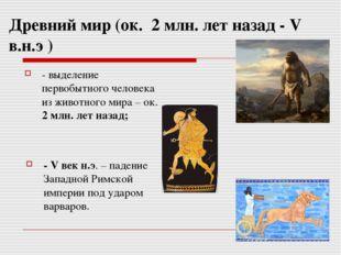 Древний мир (ок. 2 млн. лет назад - V в.н.э ) - выделение первобытного челове