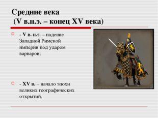 Средние века (V в.н.э. – конец XV века) - V в. н.э. – падение Западной Римско