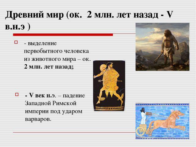 Древний мир (ок. 2 млн. лет назад - V в.н.э ) - выделение первобытного челове...