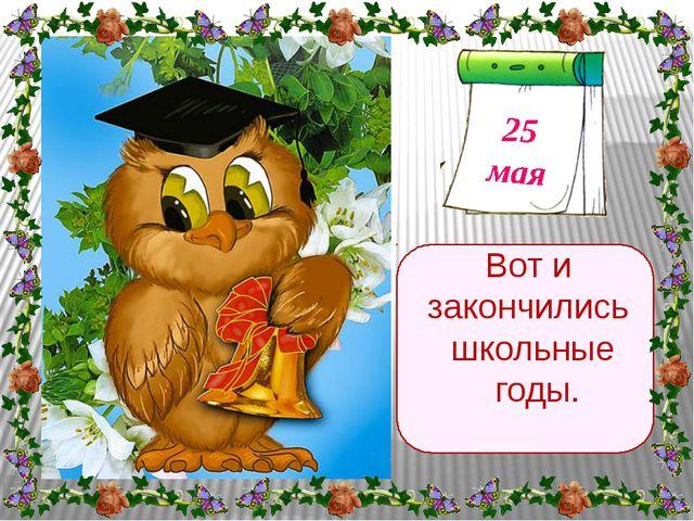 Вот и закончились школьные годы. 25 мая