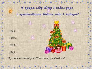 В каком году Пётр I издал указ о праздновании Нового года 1 января? 1599 г. 1