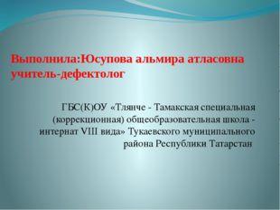 Выполнила:Юсупова альмира атласовна учитель-дефектолог ГБС(К)ОУ «Тлянче - Там