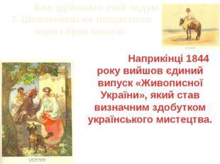 Але здійснити свій задум Т. Шевченкові не пощастило через брак коштів. Напри