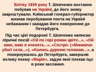Влітку 1859 року Т. Шевченко востаннє побував на Україні, де його знову заар