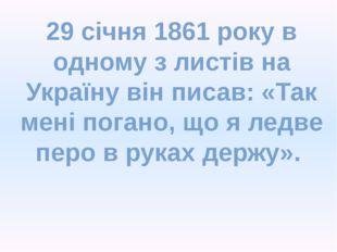 29 січня 1861 року в одному з листів на Україну він писав: «Так мені погано,
