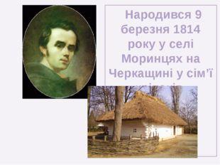 Народився 9 березня 1814 року у селі Моринцях на Черкащині у сім'ї кріпаків.